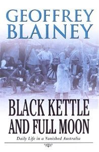 Black Kettle And Full Moon: Daily Life In A Vanished Australia Geoffrey Blainey