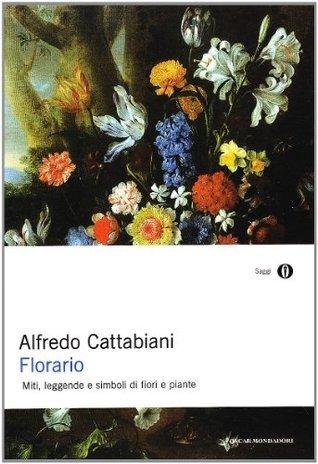 Florario. Miti, leggende e simboli di fiori e piante Alfredo Cattabiani