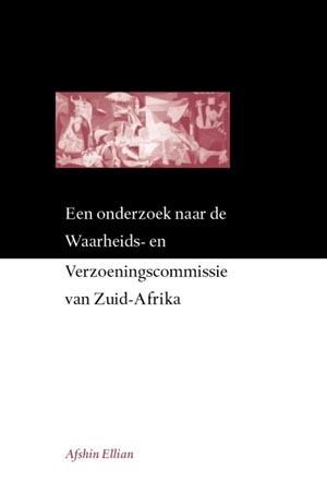 Een onderzoek naar de Waarheids- en Verzoeningscommissie van Zuid-Afrika Afshin Ellian