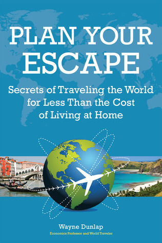 Plan Your Escape, Secrets of Traveling the World for Less Than the Cost of Living at Home  by  Wayne Dunlap