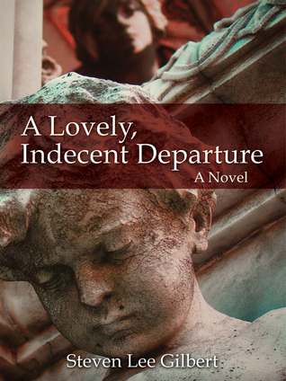A Lovely, Indecent Departure: A Novel Steven Lee Gilbert