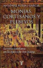 Monjas, Cortesanos y Plebeyos: La vida cotidiana en la época de Sor Juana Antonio Rubial García