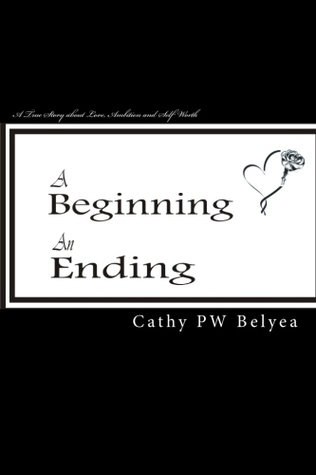 A Beginning, An Ending: A True Story About Love, Ambition And Self Worth (Volume 1) Cathy P.W. Belyea