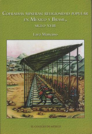 Cofradías Mineras: Religiosidad popular en México y Brasil, siglo XVIII  by  Lara Mancuso