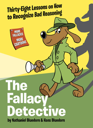 The Fallacy Detective: Thirty-Eight Lessons on How to Recognize Bad Reasoning Nathaniel Bluedorn