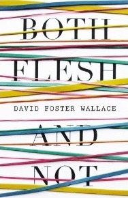 Both Flesh and Not: Essays David Foster Wallace