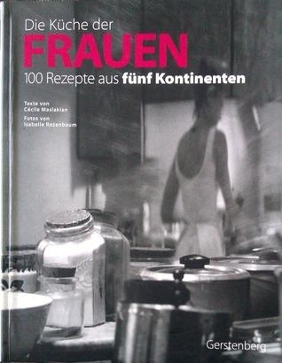 Die Küche Der Frauen: 100 Rezepte Aus Fünf Kontinenten  by  Cécile Maslakian