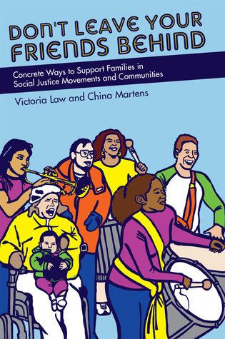 Dont Leave Your Friends Behind: Concrete Ways to Support Families in Social Justice Movements and Communities  by  Victoria Law
