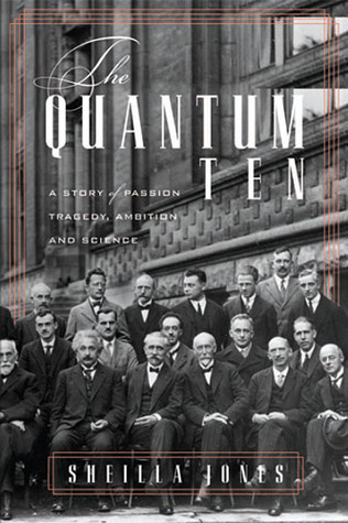 The Quantum Ten:  A Story Of Passion, Tragedy, Ambition And Science Sheilla Jones