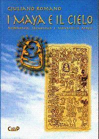 I Maya e il cielo: astronomia, cosmologia e matematica maya Giuliano Romano