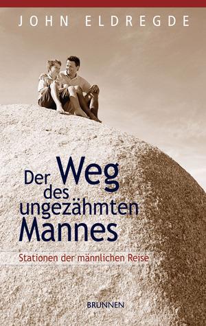 Der Weg Des Ungezähmten Mannes: Stationen Der Männlichen Reise  by  John Eldredge