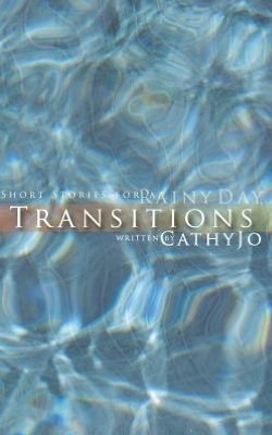 Transitions: Short Stories for a Rainy Day Cathy Jo