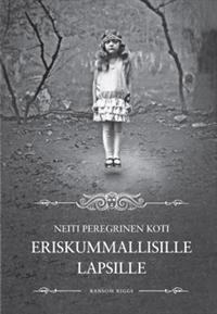Neiti Peregrinen koti eriskummallisille lapsille (Neiti Peregrinen eriskummalliset lapset, #1) Ransom Riggs
