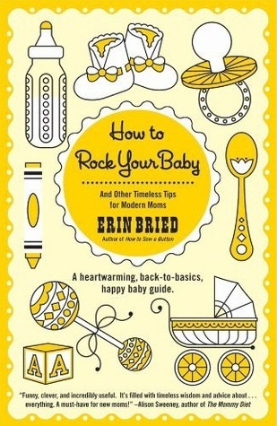 How to Rock Your Baby: And Other Timeless Tips for Modern Moms  by  Erin Bried