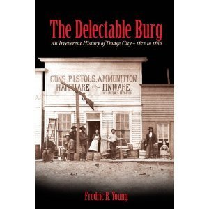 The Delectable Burg: An Irreverent History of Dodge City, 1872 to 1886  by  Fredric R. Young