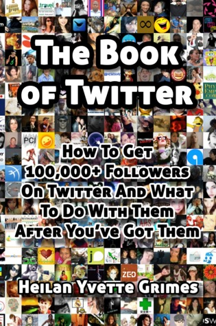 The Book of Twitter: How to Get 100,000+ Followers on Twitter And What To Do With Them After Youve Got Them  by  Heilan Yvette Grimes