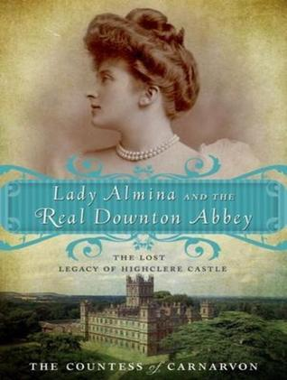 Lady Almina and the Real Downton Abbey: The Lost Legacy of Highclere Castle Fiona Carnarvon