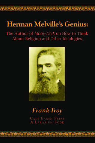 Herman Melvilles Genius: The Author of Moby-Dick on How to Think About Religion and Other Ideologies Frank Troy