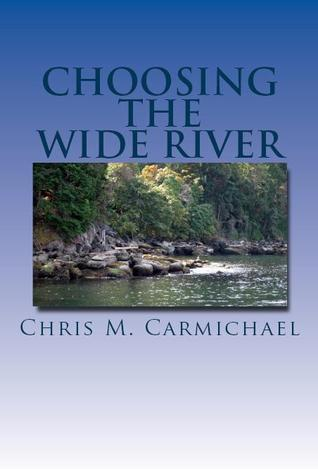 Choosing the Wide River  by  Chris M. Carmichael