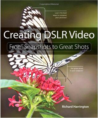 Creating DSLR Video: From Snapshots to Great Shots Richard Harrington