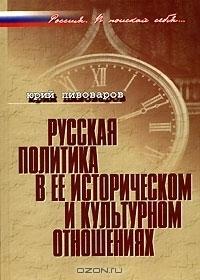 Русская политика в ее историческом и культурном отношениях Юрий Пивоваров