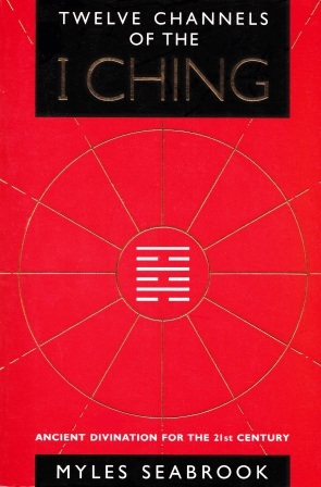 The Twelve Channels of the I Ching: Ancient Divination for the 21st Century Myles Seabrook