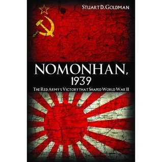 Nomonhan, 1939: The Red Armys Victory That Shaped World War II  by  Stuart D. Goldman