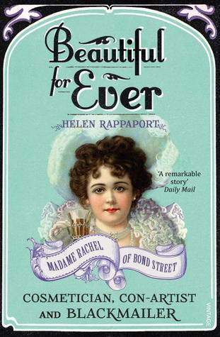 Beautiful For Ever: Madame Rachel of Bond Street - Cosmetician, Con-Artist and Blackmailer Helen Rappaport