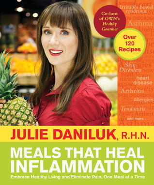 Meals That Heal Inflammation: Embrace Healthy Living and Eliminate Pain, One Meal at a Time Julie Daniluk