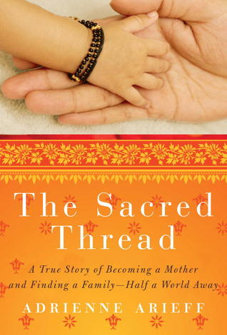 The Sacred Thread: A True Story of Becoming a Mother and Finding a Family--Half a World Away  by  Adrienne Arieff