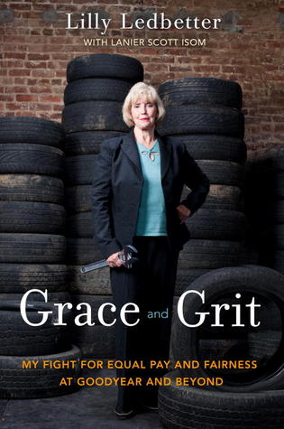 Grace and Grit: My Fight for Equal Pay and Fairness at Goodyear and Beyond  by  Lilly Ledbetter