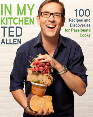 In My Kitchen: 100 Recipes and Discoveries for Passionate Cooks Ted Allen