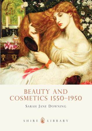 Beauty and Cosmetics 1550-1950  by  Sarah Jane Downing