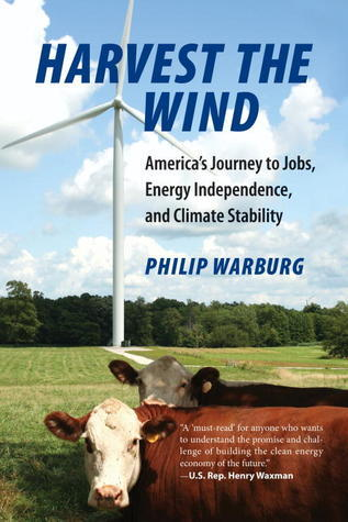 Harvest the Wind: Americas Journey to Jobs, Energy Independence, and Climate Stability Philip Warburg