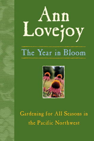 The Year in Bloom: Gardening for All Seasons in the Pacific Northwest  by  Ann Lovejoy