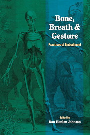 Bone, Breath, and Gesture: Practices of Embodiment, Volume 1 Don Hanlon Johnson