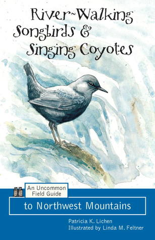 River-Walking Songbirds & Singing Coyotes: An Uncommon Field Guide to Northwest Mountains  by  Patricia K. Lichen