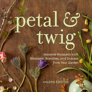 Petal & Twig: Seasonal Bouquets with Blossoms, Branches, and Grasses from Your Garden  by  Valerie Easton