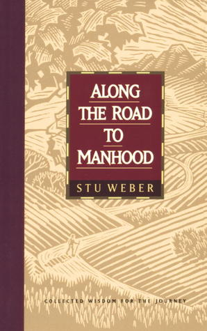 Along the Road to Manhood: Collected Wisdom for the Journey Stu Weber