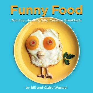 Funny Food: 365 Fun, Healthy, Silly, Creative Breakfasts  by  Bill Wurtzel