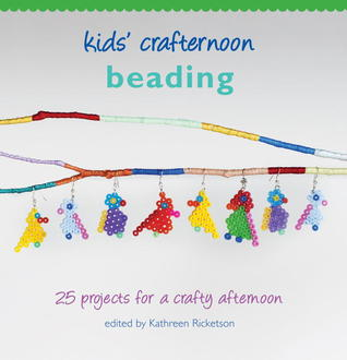 Kids Crafternoon Beading: 25 Projects for a Crafty Afternoon Kathreen Ricketson