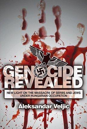 Genocide Revealed: New Light on the Massacre of Serbs and Jews under Hungarian Occupation Aleksandar Veljic