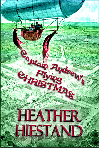 Captain Andrews Flying Christmas (Steampunk Smugglers, #1) Heather Hiestand