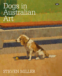 Dogs in Australian Art: a new history of antipodean creativity  by  Steven   Miller