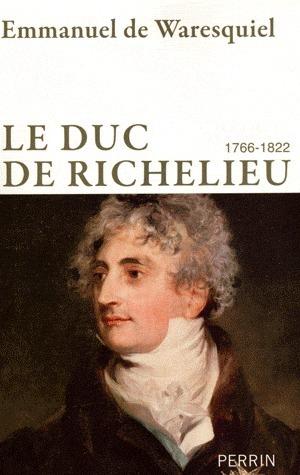 duc de Richelieu, 1766-1822: un sentimental en politique  by  Emmanuel de Waresquiel