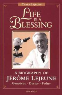 Life Is a Blessing: A Biography of Jerome Lejeune — Geneticist, Doctor, Father Clara Lejeune