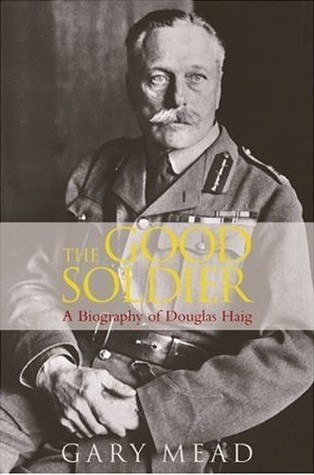 The Good Soldier: A Biography of Douglas Haig Gary Mead