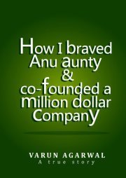 How I Braved Anu Aunty and Co-founded a Million Dollar Company  by  Varun Agarwal
