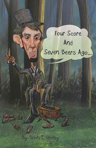 Four Score and Seven Beers Ago...  by  Brian T. Shirley