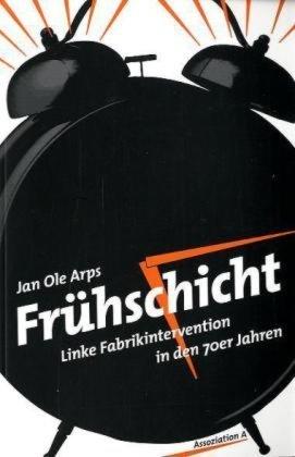 Frühschicht: Linke Fabrikintervention in den 70er Jahren Jan Ole Arps